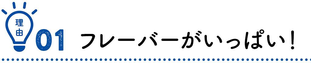 【理由01】フレーバーがいっぱい!