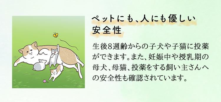 ペットにも、人にも優しい安全性 生後8週齢からの子犬や子猫に投薬ができます。 また、妊娠中や授乳期の母犬、母猫、投薬をする飼い主さん への安全性も確認されています。