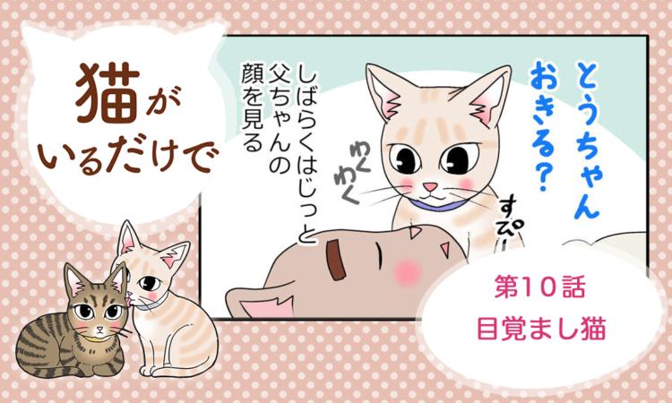 【まんが】第10話:【目覚まし猫】まんが描き下ろし連載♪ 猫がいるだけで(著者:暁龍)