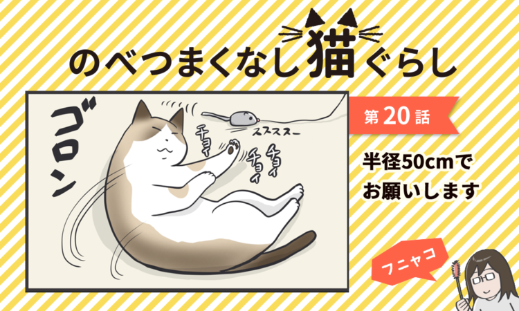 【まんが】第20話:【半径50cmでお願いします】まんが描き下ろし連載♪ のべつまくなし猫ぐらし