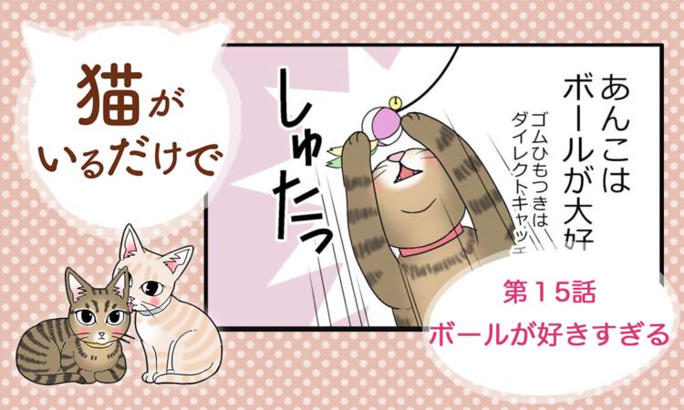 【まんが】第15話:【ボールが好きすぎる】まんが描き下ろし連載♪ 猫がいるだけで(著者:暁龍)