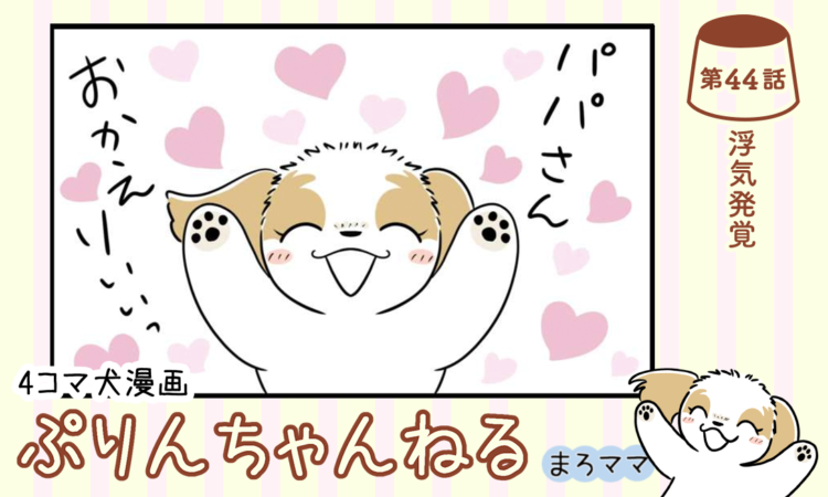 【まんが】第44話:【浮気発覚】描き下ろし漫画♪ 4コマ犬漫画「ぷりんちゃんねる」(著者:まろママ)