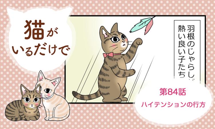 【まんが】第84話:【ハイテンションの行方】まんが描き下ろし連載♪ 猫がいるだけで(著者:暁龍)