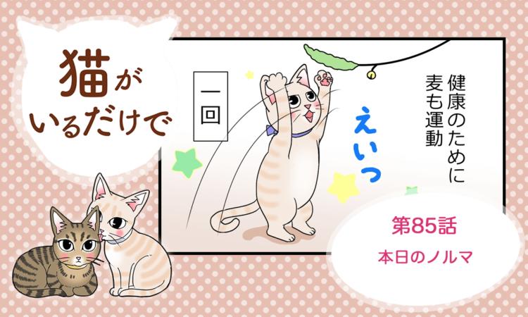 【まんが】第85話:【本日のノルマ】まんが描き下ろし連載♪ 猫がいるだけで(著者:暁龍)