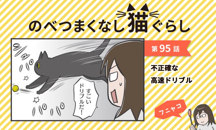 【まんが】第95話:【不正確な高速ドリブル】まんが描き下ろし連載♪ のべつまくなし猫ぐらし