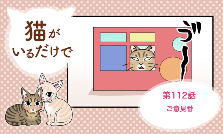 【まんが】第112話:【ご意見番】まんが描き下ろし連載♪ 猫がいるだけで(著者:暁龍)