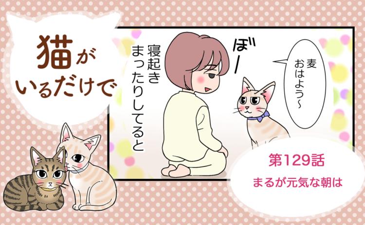 【まんが】第129話:【まるが元気な朝は】まんが描き下ろし連載♪ 猫がいるだけで(著者:暁龍)