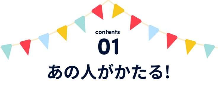 contents 01 あの人がかたる!