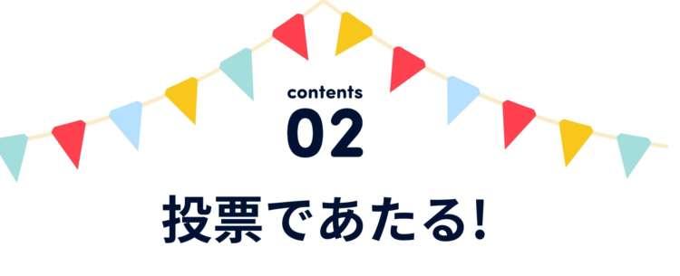 contents 02 投票であたる!