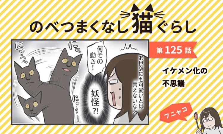 【まんが】第125話:【イケメン化の不思議】まんが描き下ろし連載♪ のべつまくなし猫ぐらし