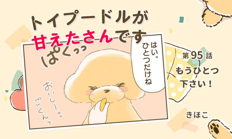 【まんが】第95話:【もうひとつ下さい!】まんが描き下ろし連載♪ トイプードルが甘えたさんです