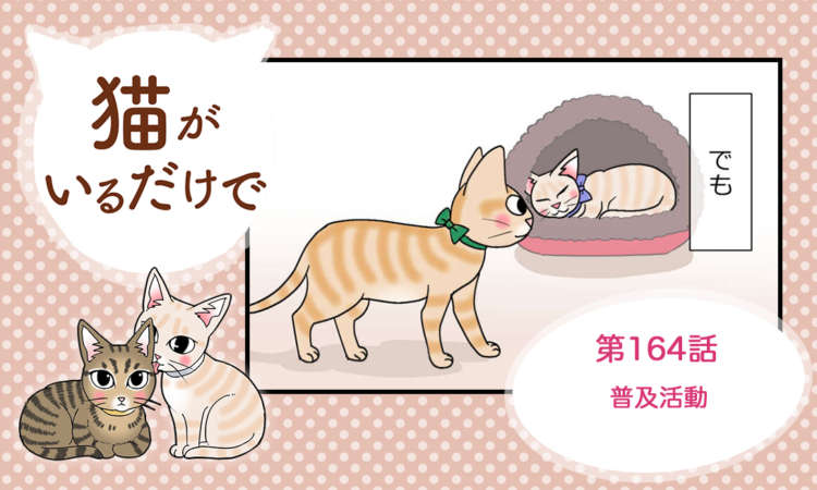 【まんが】第164話:【普及活動】まんが描き下ろし連載♪ 猫がいるだけで(著者:暁龍)
