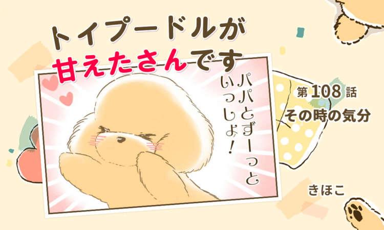 【まんが】第108話:【その時の気分】まんが描き下ろし連載♪ トイプードルが甘えたさんです