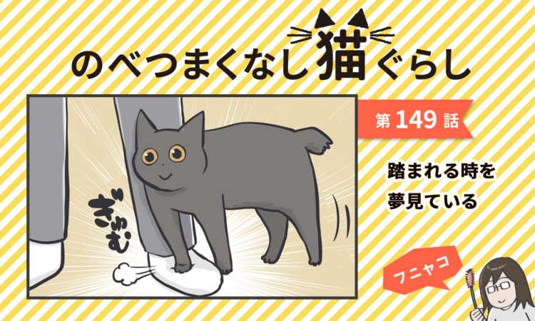 【まんが】第149話:【踏まれる時を夢見ている】まんが描き下ろし連載♪ のべつまくなし猫ぐらし
