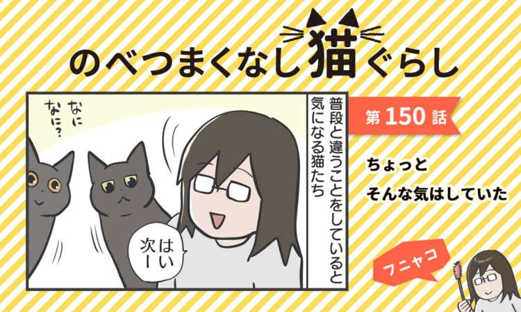 【まんが】第150話:【ちょっとそんな気はしていた】まんが描き下ろし連載♪ のべつまくなし猫ぐらし