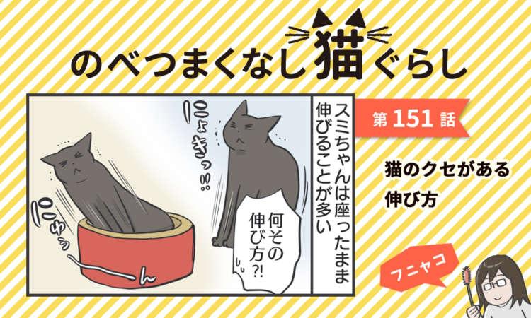 【まんが】第151話:【猫のクセがある伸び方】まんが描き下ろし連載♪ のべつまくなし猫ぐらし