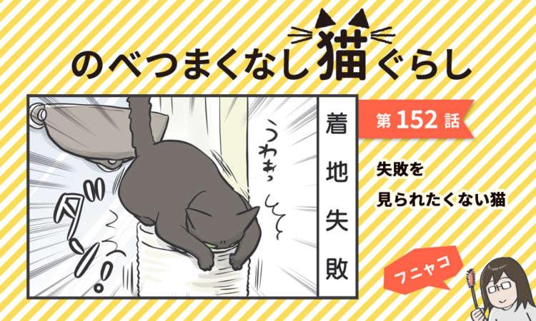 【まんが】第152話:【失敗を見られたくない猫】まんが描き下ろし連載♪ のべつまくなし猫ぐらし