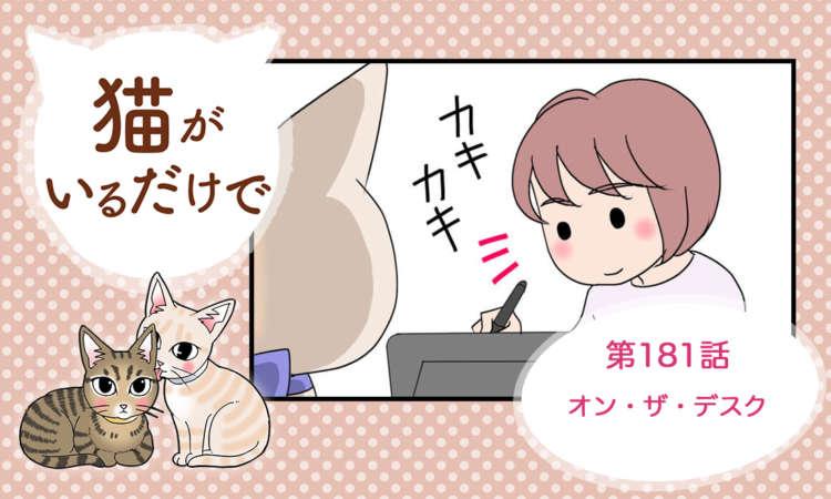 【まんが】第181話:【オン・ザ・デスク】まんが描き下ろし連載♪ 猫がいるだけで(著者:暁龍)