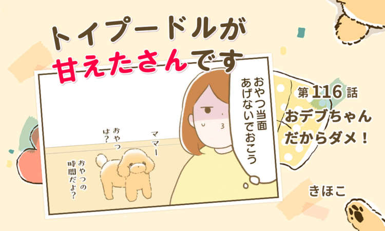 【まんが】第116話:【おデブちゃんだからダメ!】まんが描き下ろし連載♪トイプードルが甘えたさんです