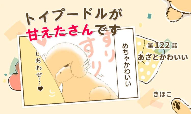 【まんが】第122話:【あざとかわいい】まんが描き下ろし連載♪トイプードルが甘えたさんです