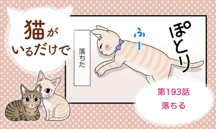 【まんが】第193話:【落ちる】まんが描き下ろし連載♪ 猫がいるだけで(著者:暁龍)